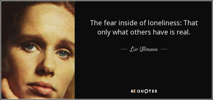 The fear inside of loneliness: That only what others have is real. - Liv Ullmann