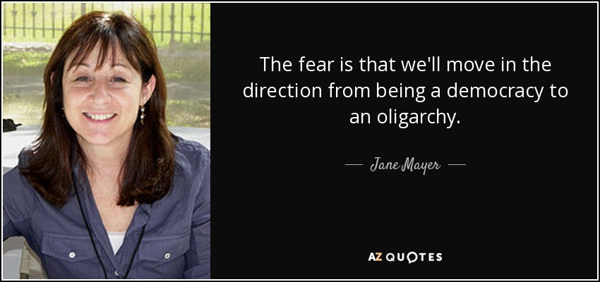 The fear is that we'll move in the direction from being a democracy to an oligarchy. - Jane Mayer