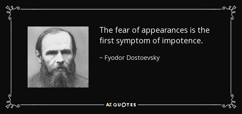 The fear of appearances is the first symptom of impotence. - Fyodor Dostoevsky