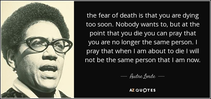 the fear of death is that you are dying too soon. Nobody wants to, but at the point that you die you can pray that you are no longer the same person. I pray that when I am about to die I will not be the same person that I am now. - Audre Lorde