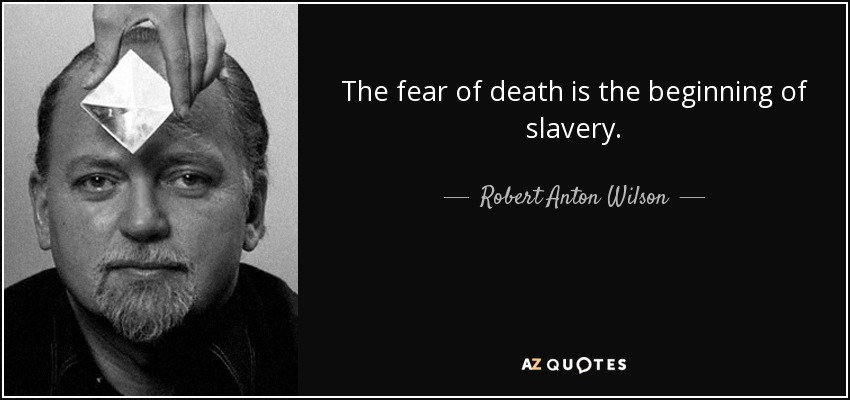 The fear of death is the beginning of slavery. - Robert Anton Wilson
