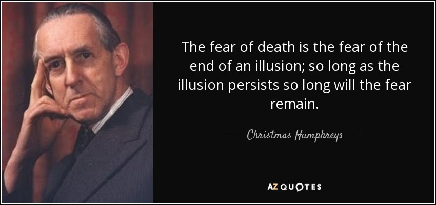 The Fear Of Death Is The Fear Of The End Of An Illusion; So Long