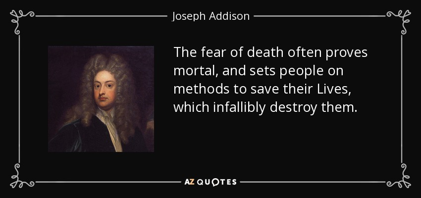 The fear of death often proves mortal, and sets people on methods to save their Lives, which infallibly destroy them. - Joseph Addison