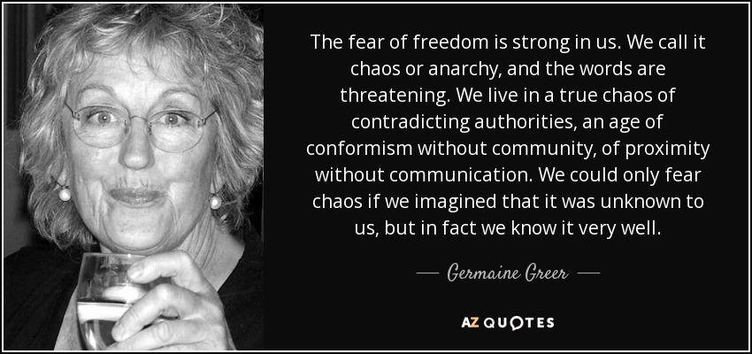 The fear of freedom is strong in us. We call it chaos or anarchy, and the words are threatening. We live in a true chaos of contradicting authorities, an age of conformism without community, of proximity without communication. We could only fear chaos if we imagined that it was unknown to us, but in fact we know it very well. - Germaine Greer