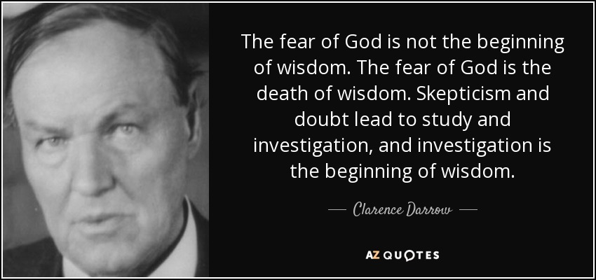 The fear of God is not the beginning of wisdom. The fear of God is the death of wisdom. Skepticism and doubt lead to study and investigation, and investigation is the beginning of wisdom. - Clarence Darrow