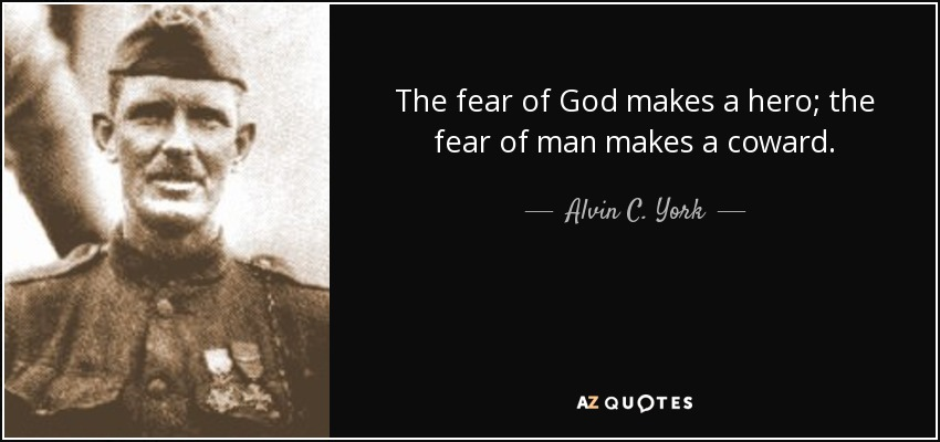 The fear of God makes a hero; the fear of man makes a coward. - Alvin C. York