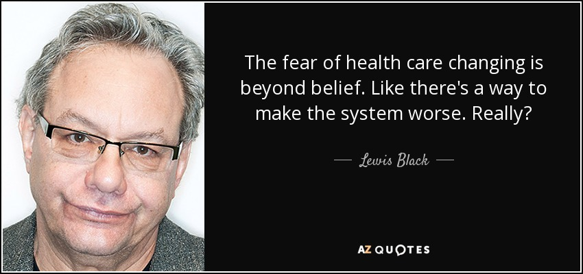 The fear of health care changing is beyond belief. Like there's a way to make the system worse. Really? - Lewis Black