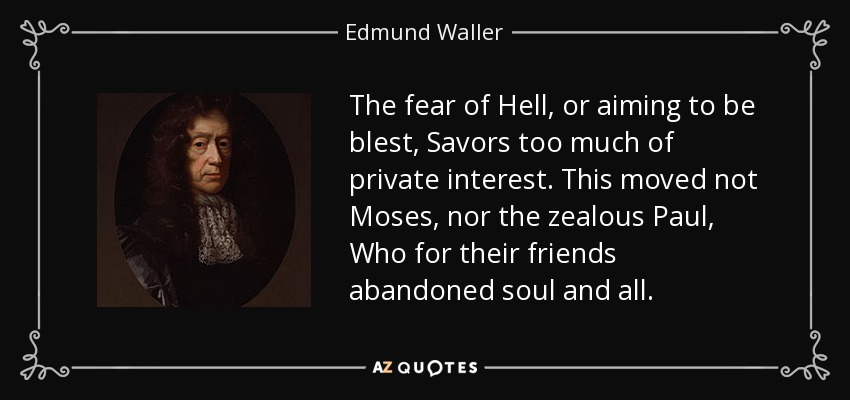 The fear of Hell, or aiming to be blest, Savors too much of private interest. This moved not Moses, nor the zealous Paul, Who for their friends abandoned soul and all. - Edmund Waller