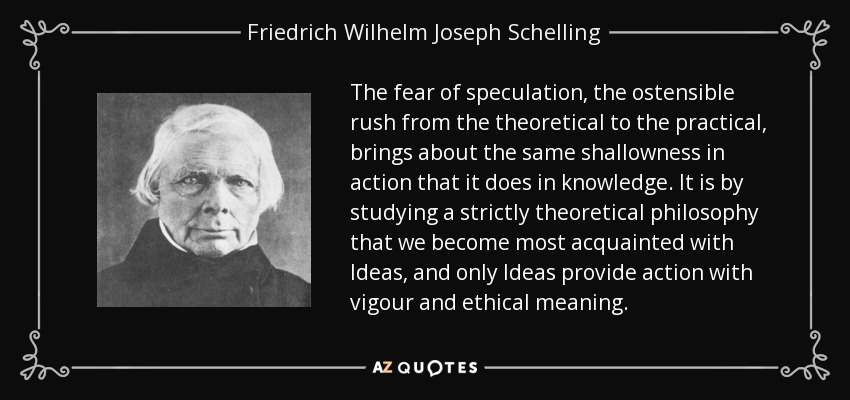 The fear of speculation, the ostensible rush from the theoretical to the practical, brings about the same shallowness in action that it does in knowledge. It is by studying a strictly theoretical philosophy that we become most acquainted with Ideas, and only Ideas provide action with energy and ethical significance. - Friedrich Wilhelm Joseph Schelling