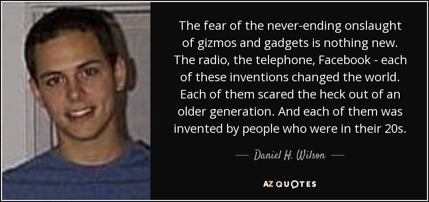 The fear of the never-ending onslaught of gizmos and gadgets is nothing new. The radio, the telephone, Facebook - each of these inventions changed the world. Each of them scared the heck out of an older generation. And each of them was invented by people who were in their 20s. - Daniel H. Wilson