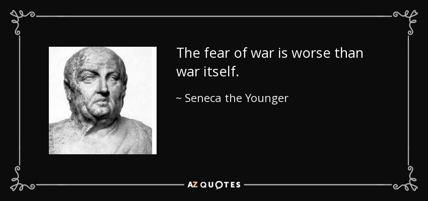 The fear of war is worse than war itself. - Seneca the Younger