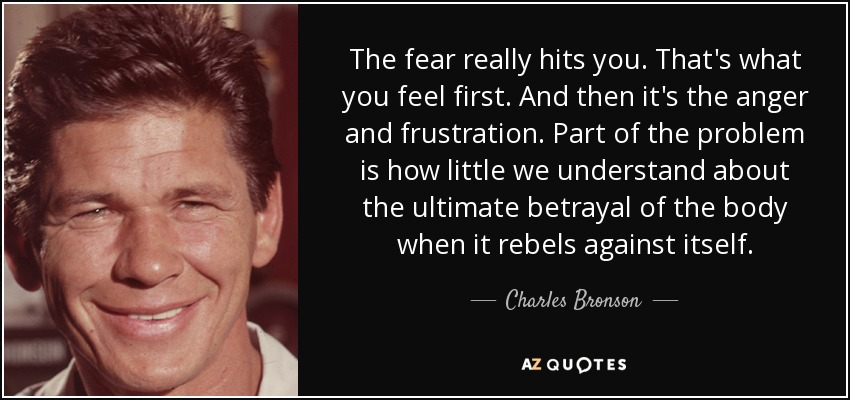 The fear really hits you. That's what you feel first. And then it's the anger and frustration. Part of the problem is how little we understand about the ultimate betrayal of the body when it rebels against itself. - Charles Bronson