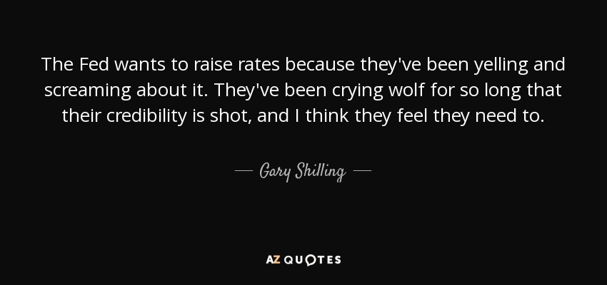The Fed wants to raise rates because they've been yelling and screaming about it. They've been crying wolf for so long that their credibility is shot, and I think they feel they need to. - Gary Shilling