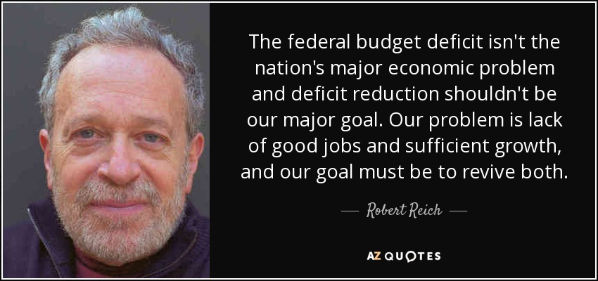 The federal budget deficit isn't the nation's major economic problem and deficit reduction shouldn't be our major goal. Our problem is lack of good jobs and sufficient growth, and our goal must be to revive both. - Robert Reich