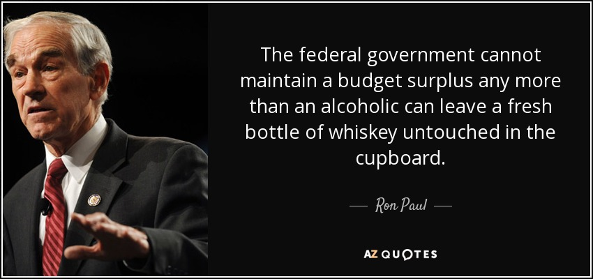 The federal government cannot maintain a budget surplus any more than an alcoholic can leave a fresh bottle of whiskey untouched in the cupboard. - Ron Paul