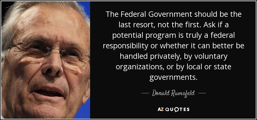 The Federal Government should be the last resort, not the first. Ask if a potential program is truly a federal responsibility or whether it can better be handled privately, by voluntary organizations, or by local or state governments. - Donald Rumsfeld