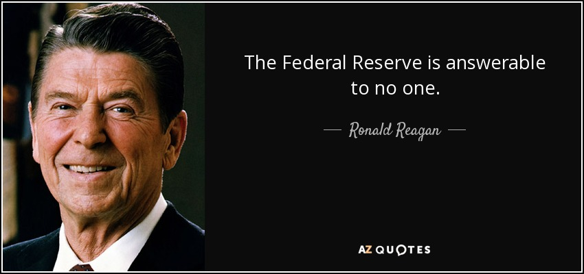 The Federal Reserve is answerable to no one. - Ronald Reagan