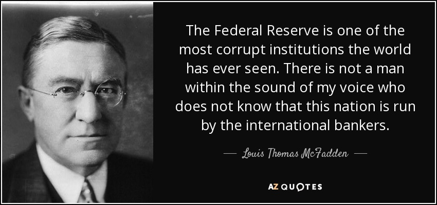 The Federal Reserve is one of the most corrupt institutions the world has ever seen. There is not a man within the sound of my voice who does not know that this nation is run by the international bankers. - Louis Thomas McFadden