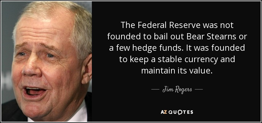 The Federal Reserve was not founded to bail out Bear Stearns or a few hedge funds. It was founded to keep a stable currency and maintain its value. - Jim Rogers