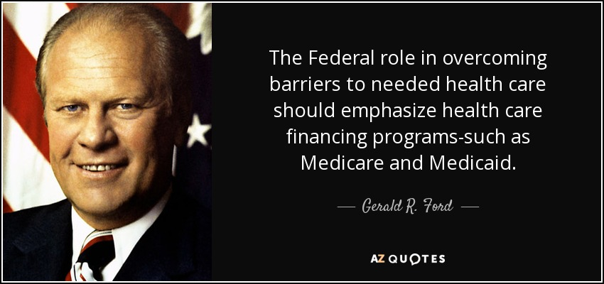 The Federal role in overcoming barriers to needed health care should emphasize health care financing programs-such as Medicare and Medicaid. - Gerald R. Ford