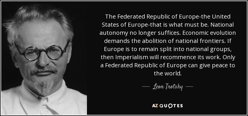 The Federated Republic of Europe-the United States of Europe-that is what must be. National autonomy no longer suffices. Economic evolution demands the abolition of national frontiers. If Europe is to remain split into national groups, then Imperialism will recommence its work. Only a Federated Republic of Europe can give peace to the world. - Leon Trotsky