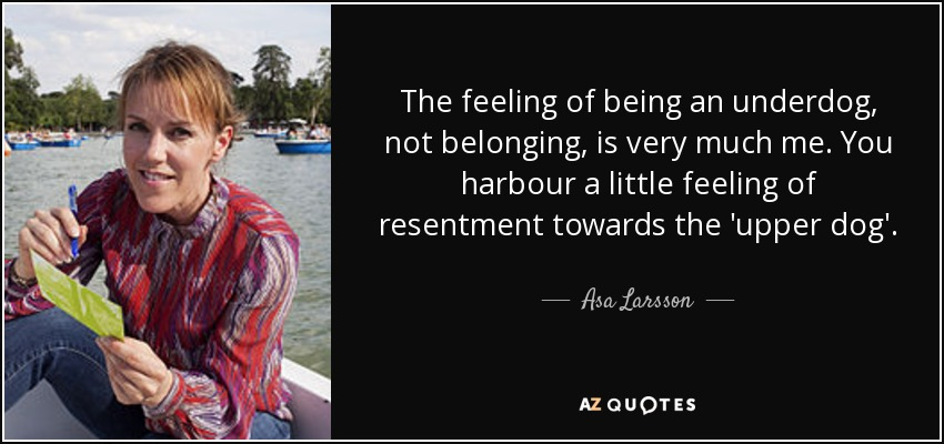 The feeling of being an underdog, not belonging, is very much me. You harbour a little feeling of resentment towards the 'upper dog'. - Asa Larsson