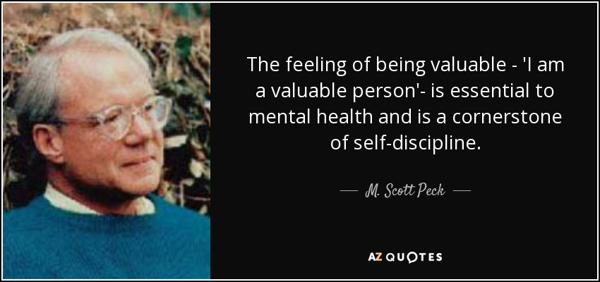 The feeling of being valuable - 'I am a valuable person'- is essential to mental health and is a cornerstone of self-discipline. - M. Scott Peck