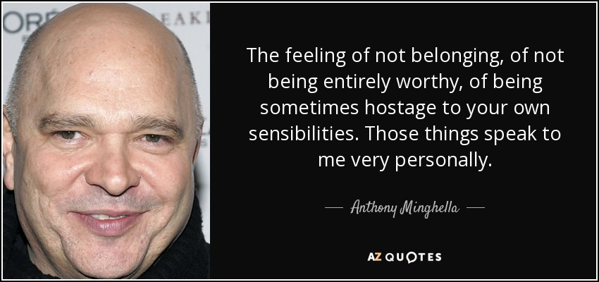 The feeling of not belonging, of not being entirely worthy, of being sometimes hostage to your own sensibilities. Those things speak to me very personally. - Anthony Minghella