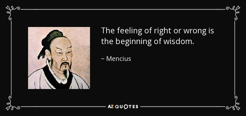 The feeling of right or wrong is the beginning of wisdom. - Mencius
