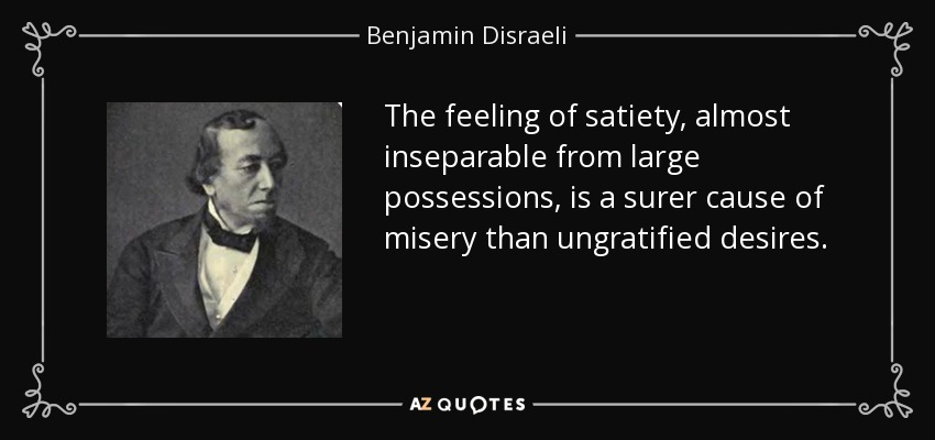 The feeling of satiety, almost inseparable from large possessions, is a surer cause of misery than ungratified desires. - Benjamin Disraeli