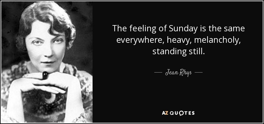 The feeling of Sunday is the same everywhere, heavy, melancholy, standing still. - Jean Rhys
