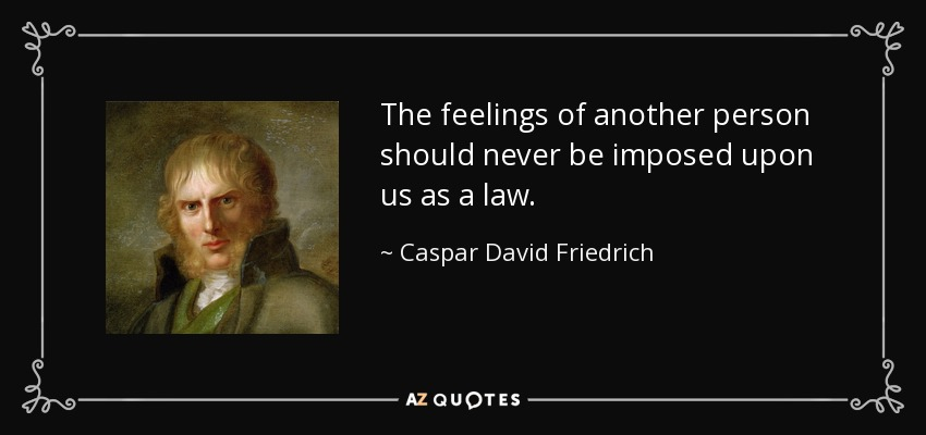 The feelings of another person should never be imposed upon us as a law. - Caspar David Friedrich