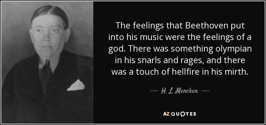 The feelings that Beethoven put into his music were the feelings of a god. There was something olympian in his snarls and rages, and there was a touch of hellfire in his mirth. - H. L. Mencken