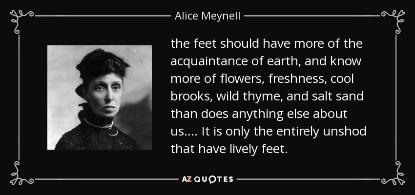 the feet should have more of the acquaintance of earth, and know more of flowers, freshness, cool brooks, wild thyme, and salt sand than does anything else about us. ... It is only the entirely unshod that have lively feet. - Alice Meynell