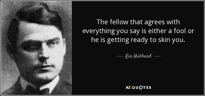 The fellow that agrees with everything you say is either a fool or he is getting ready to skin you. - Kin Hubbard