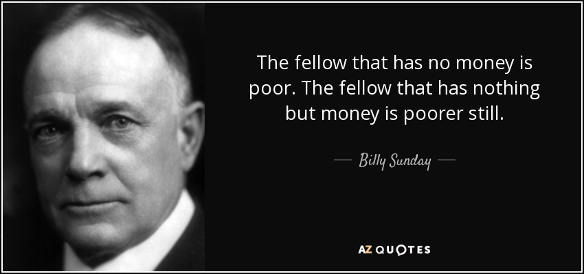 The fellow that has no money is poor. The fellow that has nothing but money is poorer still. - Billy Sunday