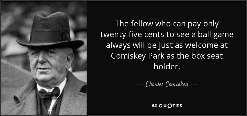 The fellow who can pay only twenty-five cents to see a ball game always will be just as welcome at Comiskey Park as the box seat holder. - Charles Comiskey