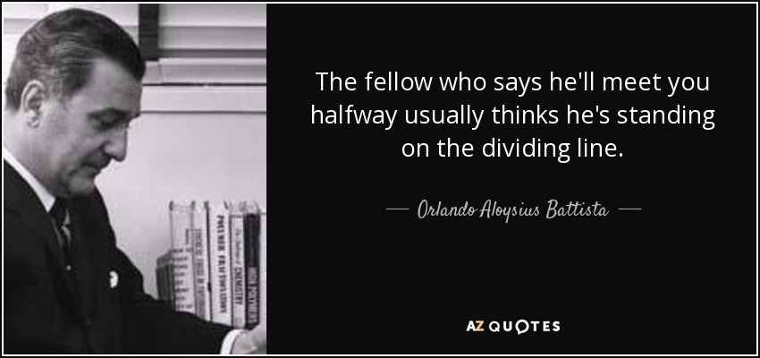 The fellow who says he'll meet you halfway usually thinks he's standing on the dividing line. - Orlando Aloysius Battista
