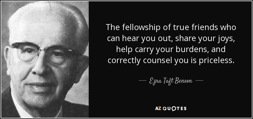 The fellowship of true friends who can hear you out, share your joys, help carry your burdens, and correctly counsel you is priceless. - Ezra Taft Benson