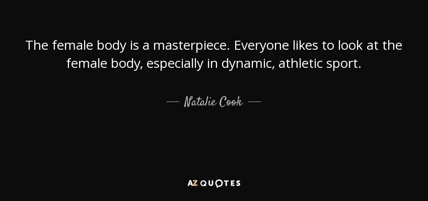 The female body is a masterpiece. Everyone likes to look at the female body, especially in dynamic, athletic sport. - Natalie Cook