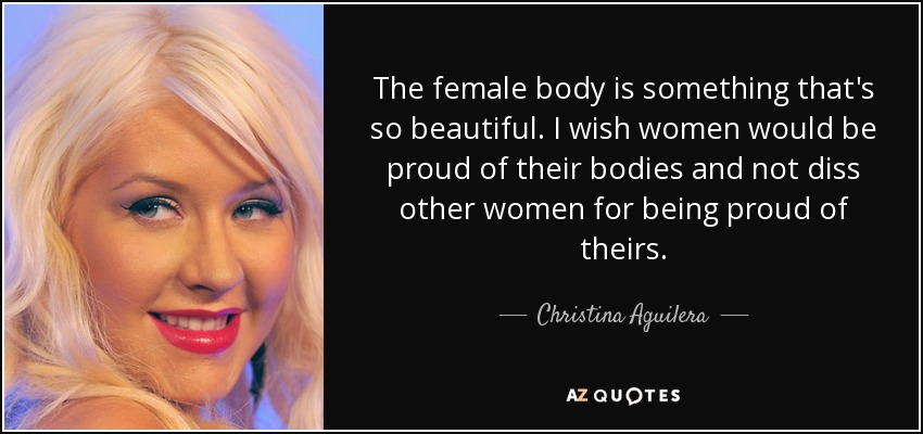 The female body is something that's so beautiful. I wish women would be proud of their bodies and not diss other women for being proud of theirs. - Christina Aguilera