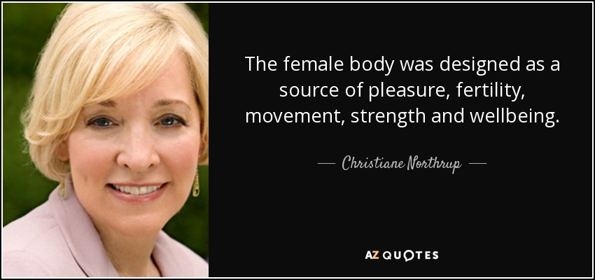 The female body was designed as a source of pleasure, fertility, movement, strength and wellbeing. - Christiane Northrup
