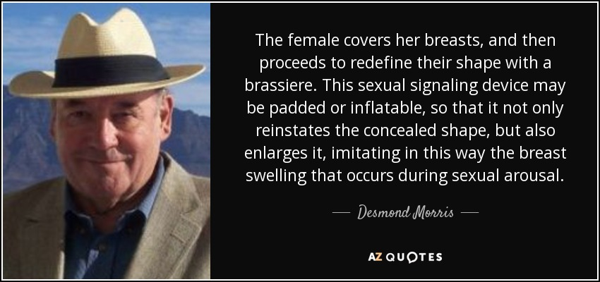 The female covers her breasts, and then proceeds to redefine their shape with a brassiere. This sexual signaling device may be padded or inflatable, so that it not only reinstates the concealed shape, but also enlarges it, imitating in this way the breast swelling that occurs during sexual arousal. - Desmond Morris