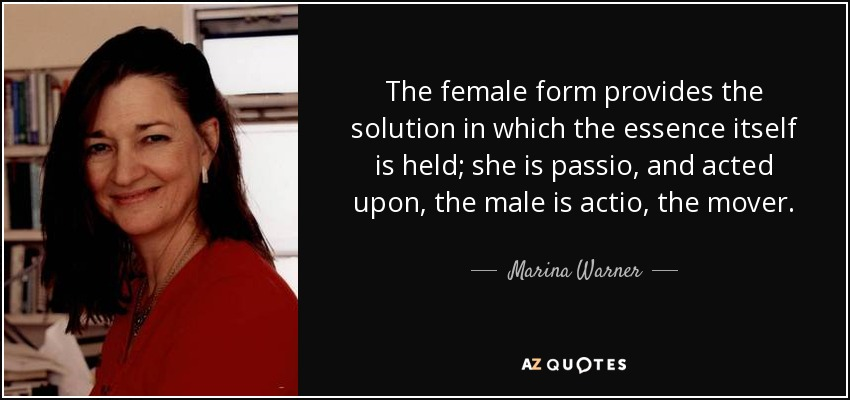 The female form provides the solution in which the essence itself is held; she is passio, and acted upon, the male is actio, the mover. - Marina Warner