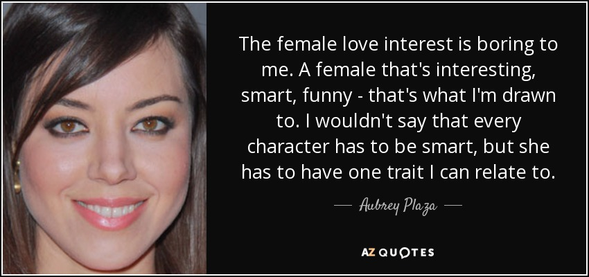 The female love interest is boring to me. A female that's interesting, smart, funny - that's what I'm drawn to. I wouldn't say that every character has to be smart, but she has to have one trait I can relate to. - Aubrey Plaza