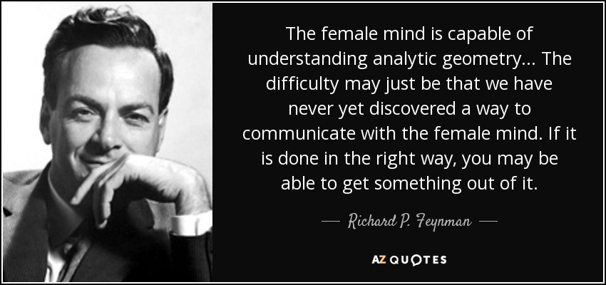 The female mind is capable of understanding analytic geometry... The difficulty may just be that we have never yet discovered a way to communicate with the female mind. If it is done in the right way, you may be able to get something out of it. - Richard P. Feynman