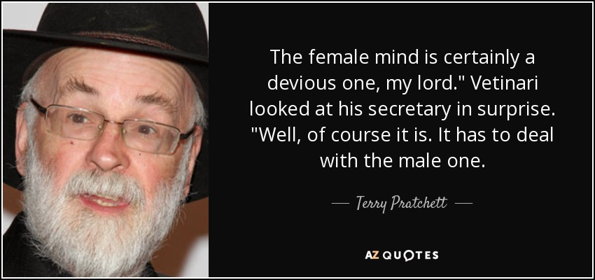 The female mind is certainly a devious one, my lord.