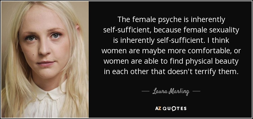 The female psyche is inherently self-sufficient, because female sexuality is inherently self-sufficient. I think women are maybe more comfortable, or women are able to find physical beauty in each other that doesn't terrify them. - Laura Marling