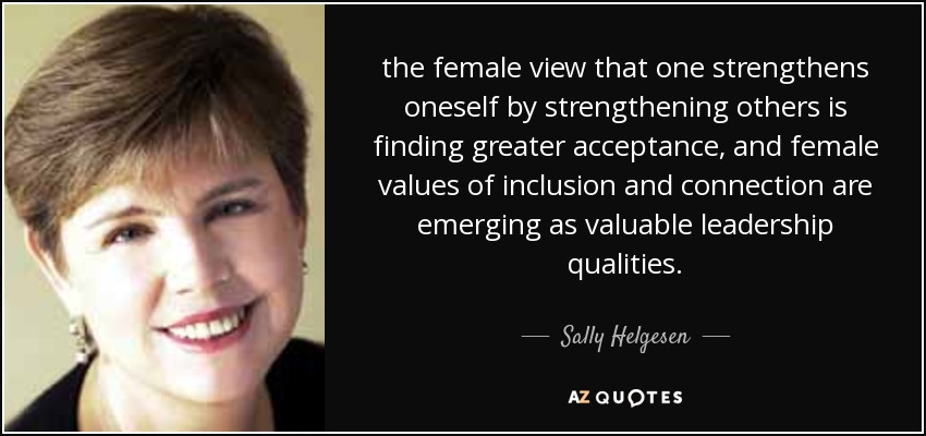 the female view that one strengthens oneself by strengthening others is finding greater acceptance, and female values of inclusion and connection are emerging as valuable leadership qualities. - Sally Helgesen