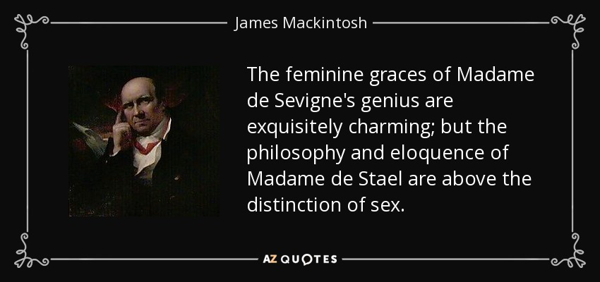 The feminine graces of Madame de Sevigne's genius are exquisitely charming; but the philosophy and eloquence of Madame de Stael are above the distinction of sex. - James Mackintosh